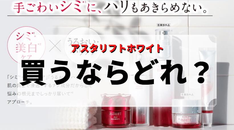 【アスタリフトホワイト 買うならどれ?】一番のおすすめは美白美容液?